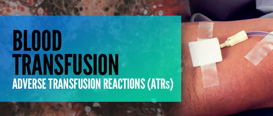 Blood Transfusion: Adverse Transfusion Reactions (ATRs)